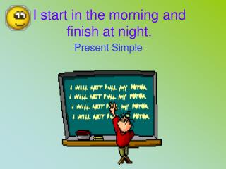 I start in the morning and finish at night.