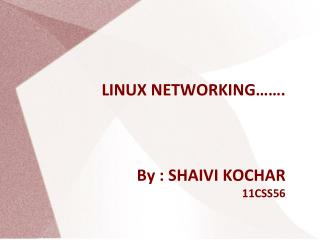 LINUX NETWORKING ……. By : SHAIVI KOCHAR 11CSS56