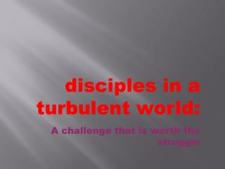 disciples in a turbulent world: A challenge that is worth the struggle