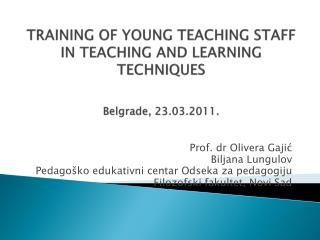 TRAINING OF YOUNG TEACHING STAFF IN TEACHING AND LEARNING TECHNIQUES Belgrade, 23.03.2011.