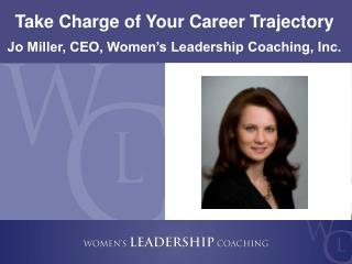 Take Charge of Your Career  Trajectory Jo Miller, CEO, Women's Leadership Coaching, Inc.