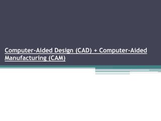 Computer-Aided Design (CAD ) + Computer-Aided Manufacturing (CAM)