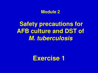 Module 2 Safety  precautions for  AFB culture and DST  of  M. t uberculosis