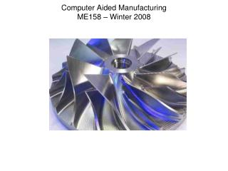 Computer Aided Manufacturing ME158 – Winter 2008