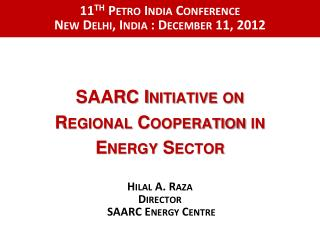 SAARC Initiative on  Regional Cooperation in  Energy Sector Hilal A. Raza Director