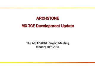 ARCHSTONE MX- TCE Development Update The ARCHSTONE Project Meeting January 28 th ,  2011