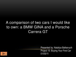 A comparison of two cars I would like to own: a BMW GINA and a  P orsche  C arrera GT