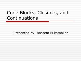 Code Blocks, Closures, and Continuations