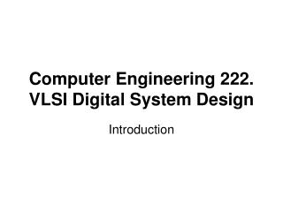 Computer Engineering 222. VLSI Digital System Design