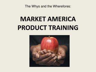 The Whys and the Wherefores: MARKET AMERICA  PRODUCT TRAINING