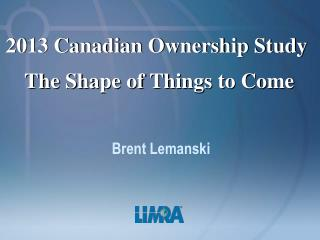 2013 Canadian Ownership Study  The Shape of Things to Come