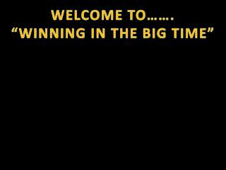 """WELCOME TO……. """"WINNING IN THE BIG TIME"""""""