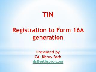 TIN Registration to Form 16A generation Presented by CA. Dhruv Seth ds@sethspro