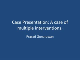 Case Presentation: A case of multiple interventions.