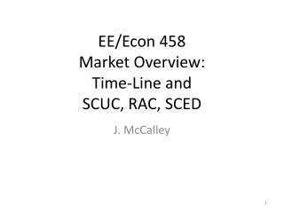 EE/Econ 458 Market Overview: Time-Line and SCUC, RAC, SCED