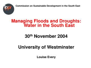 Managing Floods and Droughts: Water in the South East 30 th  November 2004