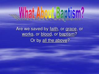 Are we saved by  faith , or  grace , or  works , or  blood , or  baptism ?  Or by  all the above ?