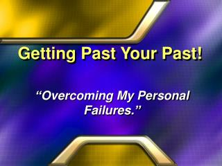 Getting Past Your Past!