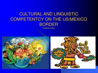 CULTURAL AND LINGUISTIC COMPETENTCY ON THE US/MEXICO BORDER Esteban Zubia