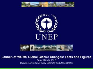 Launch of WGMS Global Glacier Changes: Facts and Figures Peter Gilruth, Ph.D Director, Division of Early Warning and Ass