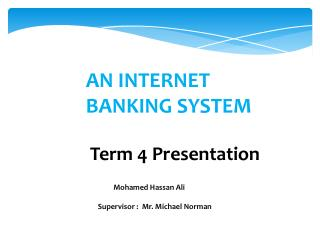 AN INTERNET 				BANKING SYSTEM Term 4 Presentation 	                Mohamed Hassan Ali