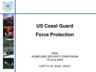 US Coast Guard  Force Protection NDIA HOMELAND SECURITY SYMPOSIUM 19 June 2003 CAPT D. M. Smith, USCG