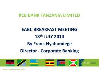 KCB BANK TANZANIA LIMITED EABC BREAKFAST MEETING 18 th  JULY 2014 By Frank Nyabundege
