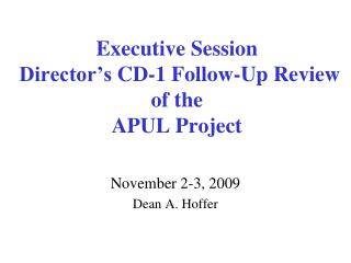 Executive  Session  Director's  CD-1  Follow-Up Review  of the APUL Project
