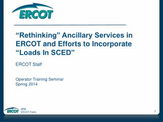 """Rethinking"" Ancillary Services in ERCOT and  E fforts to Incorporate ""Loads In SCED"" ERCOT Staff"