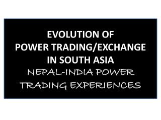 EVOLUTION OF  POWER TRADING/EXCHANGE  IN SOUTH ASIA  NEPAL-INDIA POWER TRADING EXPERIENCES