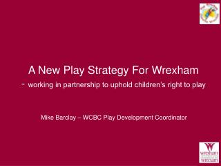 A New Play Strategy For Wrexham    -  working in partnership to uphold children's right to play