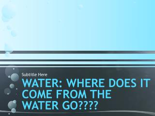 WATER: Where DOEs IT COME FROM THE WATER GO????
