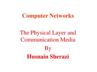 Computer Networks The  Physical  Layer and Communication Media By Husnain Sherazi