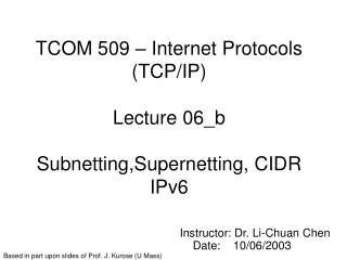 TCOM 509 – Internet Protocols (TCP/IP) Lecture 06_b Subnetting,Supernetting, CIDR IPv6