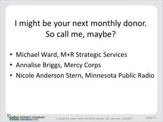 I might be your next monthly donor.  So call me, maybe?