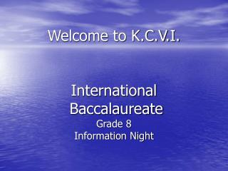 Welcome to K.C.V.I. International Baccalaureate Grade 8  Information Night