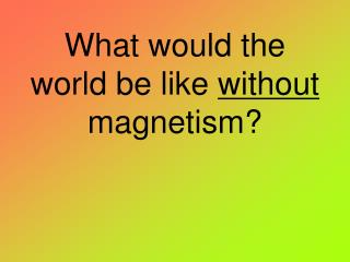What would the world be like  without  magnetism?