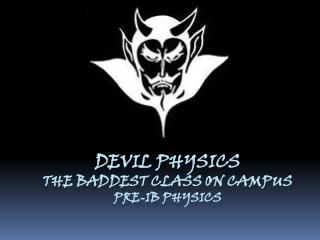 Devil physics The  baddest  class on campus Pre-IB Physics