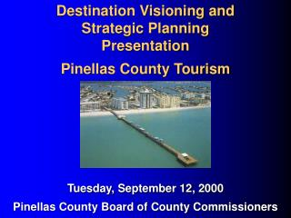 Destination Visioning and  Strategic Planning  Presentation Pinellas County Tourism