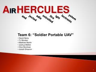 "Team 6: ""Soldier Portable UAV""  David Neira  TJ Worden  Matthew Martin  Joshua Mellen  Ona Okonkwo"