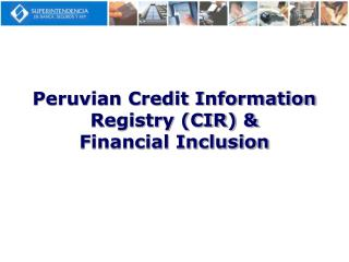 Peruvian Credit Information Registry (CIR) &  Financial Inclusion