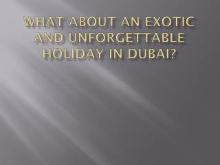 What about  an  exotic and unforgettable holiday  in Dubai?