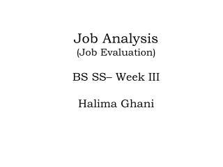 Job Analysis (Job Evaluation) BS SS– Week III Halima Ghani