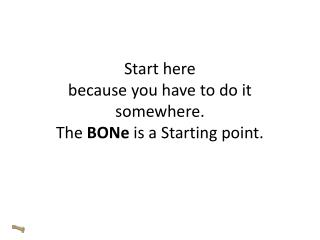 Start here because you have to do it somewhere. The  BONe  is a Starting point.