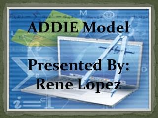 ADDIE Model Presented  By:  Rene Lopez