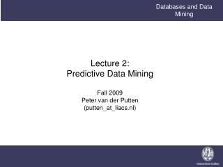 Lecture 2: Predictive Data Mining Fall 2009 Peter van der Putten (putten_at_liacs.nl)