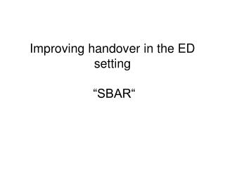 "Improving handover in the ED setting  ""SBAR"""