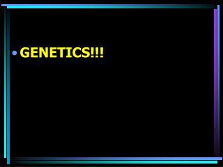 GENETICS!!!