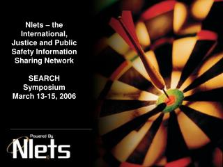 Nlets – the International, Justice and Public Safety Information Sharing Network SEARCH Symposium March 13-15, 2006