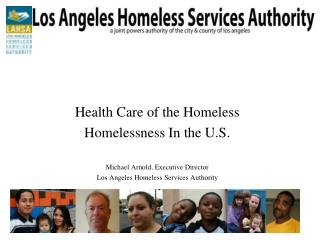 Health Care of the Homeless Homelessness In the U.S. Michael Arnold, Executive Director